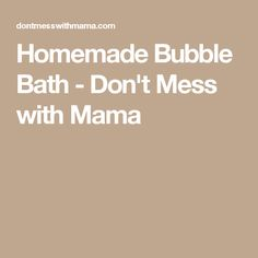 Homemade Bubble Bath - Don't Mess with Mama