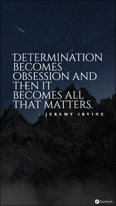 Determination becomes obsession and then it becomes all that matters. - Jeremy Irvine Jeremy Irvine, Determination Quotes, Change Is Hard, Everyday Quotes, All That Matters, Secret To Success, New Quotes, Life Purpose, Believe In You