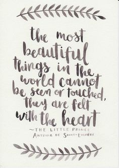 "On knowing to appreciate the small things you can't buy. | ""The most beautiful things in the world cannot be seen or touched, they are felt with the heart."" — The Little Prince"