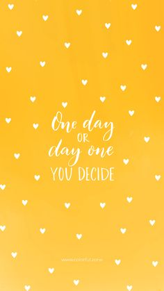 One day or day one, you decide. Cute Quotes, Happy Quotes, Words Quotes, Great Quotes, Quotes To Live By, Sayings, Positive Quotes For Life Encouragement, Positive Quotes For Life Happiness, Positive Vibes