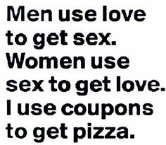 """Men use love to get sex. Women use sex to get love. I use coupons to get pizza."" True but funny.."