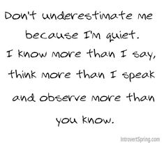 Don't underestimate me because I'm quiet. I know more than I say, think more than I speak and observe more than you know. - Cancer thought. Great Quotes, Quotes To Live By, Me Quotes, Funny Quotes, Inspirational Quotes, Motivational Quotes, The Words, Mbti, Infp