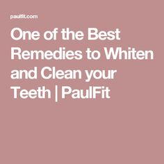 One of the Best Remedies to Whiten and Clean your Teeth | PaulFit
