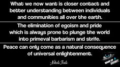 """""""What we now want is closer contact and better understanding between individuals and communities all over the Earth. The elimination of egoism and pride which is always prone to plunge the world into primeval barbarism and strife. Peace can only come as a natural consequence of universal enlightenment."""" - Nikola Tesla"""