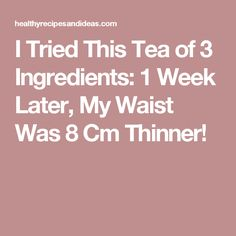 I Tried This Tea of 3 Ingredients: 1 Week Later, My Waist Was 8 Cm Thinner!