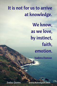 It is not for us to arrive at knowledge. We know, as we love, by instinct, faith, emotion. Goddess Quotes, Isadora Duncan, Funny Quotes, Life Quotes, Fabulous Quotes, That's What She Said, Senior Quotes, Literary Quotes, Zodiac Quotes