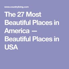 The 27 Most Beautiful Places in America — Beautiful Places in USA