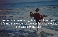 Someday, someone is going to walk into your life and make you realize why it never worked out with anyone else. 