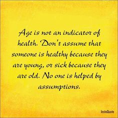 Autoimmune disease or Chronic illness does not care what age you are. Everyone is at risk.