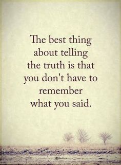 Quotes The best thing about telling the truth is that you don't have to remember what you said.