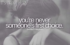 I'm never anyone's first choice and it hurts but after a while you get used to it and it's ok if your not someone's first choice