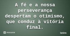 """""""A fé e a nossa perseverança despertam o otimismo, que conduz à vitória final."""" — tamires"""