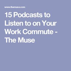 15 Podcasts to Listen to on Your Work Commute - The Muse