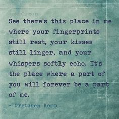 See there's this place in me where your fingerprints still rest, your kisses still linger, and your whispers softly echo. It's the place where a part of you will forever be a part of me. -- Gretchen Kemp