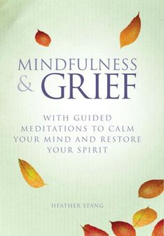 Mindfulness & Grief: With Guided Meditations to Calm Your Mind and Restore Your Spirit by Heather Stang. 8-week guide featuring over 35 meditation, yoga & journaling exercises, plus inspirational stories for life after loss.