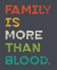Family.....I live this daily.  Some of my closest FAMILY and the people I love the most aren't blood :)