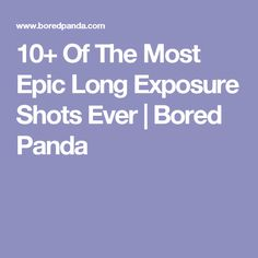10+ Of The Most Epic Long Exposure Shots Ever   Bored Panda
