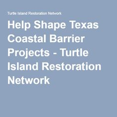 Help Shape Texas Coastal Barrier Projects - Turtle Island Restoration Network