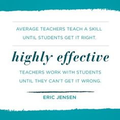 """""""Average teachers teach a skill until students get it right. Highly effective teachers work with students until they can't get it wrong,""""  Eric Jensen"""
