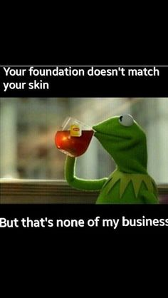 Your foundation doesn't match your skin. But that's none of my business. - The thoughts of Kermit the frog.