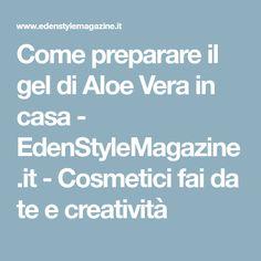 Come preparare il gel di Aloe Vera in casa - EdenStyleMagazine.it - Cosmetici fai da te e creatività