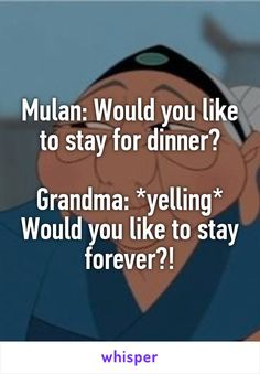 Mulan: Would you like to stay for dinner?  Grandma: *yelling* Would you like to stay forever?!