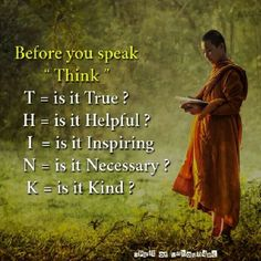 "Before you speak T. ""T"" is it True? ""H"" is it Helpful? ""I"" is it Inspiring? ""K"" is it Kind? Let me add that; listen far more and speak far less. You'll create way healthier relationships and meaningful conversations. Buddhist Wisdom, Buddhist Quotes, Spiritual Quotes, Positive Quotes, Buddha Quotes Life, Buddha Quotes Inspirational, Motivational Quotes, Yoga Quotes, Wise Quotes"