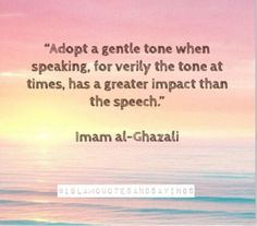 """""""Adopt a gentle tone when speaking, when verily the tone at times, has a greater impact than the speech."""" ~ Imam Al-Ghazali Words Quotes, Life Quotes, Sayings, Reality Quotes, Islamic Inspirational Quotes, Islamic Quotes, Motivational Quotes, The Words, Imam Ghazali Quotes"""
