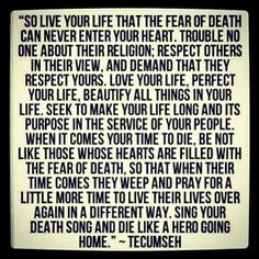 """So much depth behind this quote my hubby had tattooed. - """"Live your life that the fear of death can never enter your heart...Sing your death song and die like a hero going home."""""""