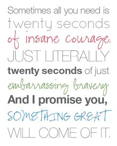 """""""Sometimes all you need is twenty seconds of insane courage,"""" he says. """"Twenty seconds of embarrassing bravery. And I promise you, something great will come of it."""" - Google Search"""