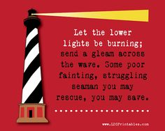LDS Printables: there are typically two lights on a lighthouse, referred to as the upper and lower lights. Both are needed for ships to safely reach the harbor. Christ is the Upper Light. He is always there, and His path is always clear. We are the lower lights--we must have our lights shining so that others can find their way back to our Savior. Without our lower lights being on, souls around us can be lost.
