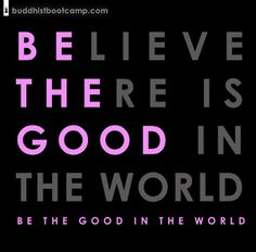 """""""Believe there is good in the world; BE the good in the world!"""" from Buddhist Boot Camp by Timber Hawkeye"""