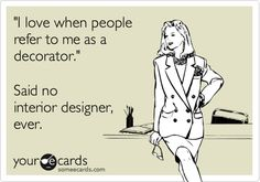 """Free and Funny News Ecard: """"I love when people refer to me as a decorator."""" Said no interior designer, ever. Interior Design Jokes, Interior Design Major, Interior Design Business, College Humor, School Humor, Funny College, Funny School, Funny Sports Pictures, School Pictures"""