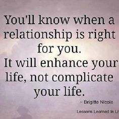 you'll know when a relationship is right for you. it will enhance your life not complicate your life #quotes