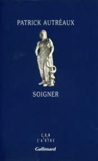 Soigner / Patrick Autréaux - [Paris] : Gallimard, cop. 2010