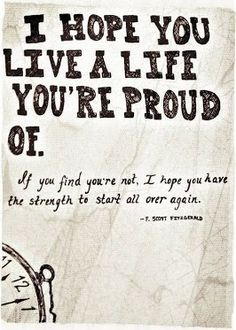 i hope you live a life you're proud of. if you feel you're not, i hope you have the strength to start all over again