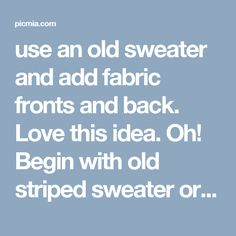 use an old sweater and add fabric fronts and back. Love this idea. Oh! Begin with old striped sweater or my cow spotted sweater! - Picmia
