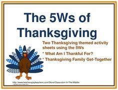 Two Thanksgiving themed activity sheets provide students with practice using the reading and writing skill of identifying the 5Ws - who, what, when, where, and why. One activity is about things that we are thankful, using the 5Ws. The second activity is about Thanksgiving family get-togethers, using the 5Ws and one H (how).  FREE