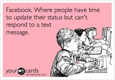 Facebook. Where people have time to update their status but can't respond to a text message.