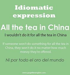 English #idiomatic #expression [all the tea in China] -         Repinned by Chesapeake College Adult Ed. We offer free classes on the Eastern Shore of MD to help you earn your GED - H.S. Diploma or Learn English (ESL) .   For GED classes contact Danielle Thomas 410-829-6043 dthomas@chesapeake.edu  For ESL classes contact Karen Luceti - 410-443-1163  Kluceti@chesapeake.edu .  www.chesapeake.edu