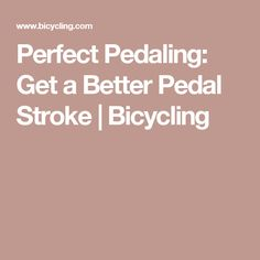 Perfect Pedaling: Get a Better Pedal Stroke | Bicycling