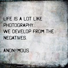 Life is a lot like photography, we develop from the negatives.