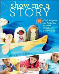 Show Me a Story: 40 Craft Projects and Activities to Spark Children's Storytelling, Emily K. Neuburger - Amazon.com
