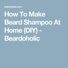 How To Make Beard Shampoo At Home (DIY) - Beardoholic                                                                                                                                                                                 More