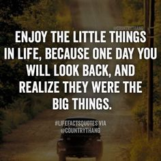 Enjoy the little things in life, because one day you will look back, and realize they were the big things.#countrythang #countrythangquotes #countryquotes #countrysayings #lifefactquotes