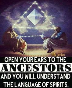 Open your ears to the ANCESTORS and you will understand the language of spirits.