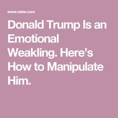 Donald Trump Is an Emotional Weakling. Here's How to Manipulate Him.