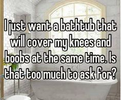 I just want a bathtub – funny quotes