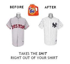 New York Yankees better than the Boston Red Sox.  Tide…. takes the shit right out of your shirt! :)