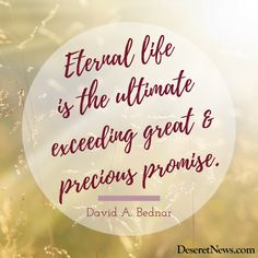 """Eternal life is the ultimate exceeding great and precious promise."" David A. Bednar #ldsconf #lds #quotes"
